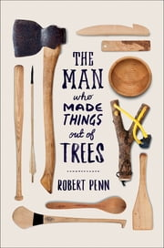 The Man Who Made Things Out of Trees: The Ash in Human Culture and History ebook by Robert Penn