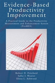 Evidence-Based Productivity Improvement - A Practical Guide to the Productivity Measurement and Enhancement System (ProMES) ebook by Robert D. Pritchard,Sallie J. Weaver,Elissa Ashwood