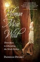 Woman Most Wild - Three Keys to Liberating the Witch Within ebook by Danielle Dulsky