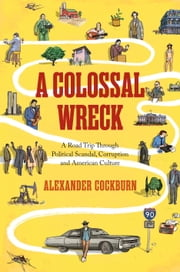 A Colossal Wreck - A Road Trip Through Political Scandal, Corruption and American Culture ebook by Alexander Cockburn