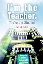 I'm the Teacher, You're the Student - A Semester in the University Classroom ebook by Patrick Allitt