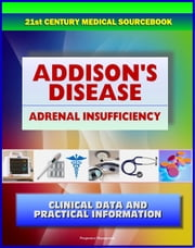 21st Century Addison's Disease Sourcebook: Clinical Data for Patients, Families, and Physicians, including Adrenal Insufficiency, Adrenocortical Hypofunction, Hypocortisolism, and Related Conditions ebook by Progressive Management