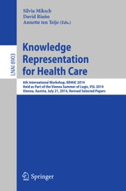 Knowledge Representation for Health Care - 6th International Workshop, KR4HC 2014, held as part of the Vienna Summer of Logic, VSL 2014, Vienna, Austria, July 21, 2014. Revised Selected Papers ebook by Silvia Miksch,David Riaño,Annette ten Teije
