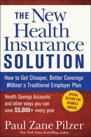 The New Health Insurance Solution - How to Get Cheaper, Better Coverage Without a Traditional Employer Plan ebook by Paul Zane Pilzer