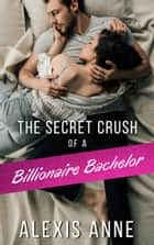 The Secret Crush of a Billionaire Bachelor ebook by Alexis Anne