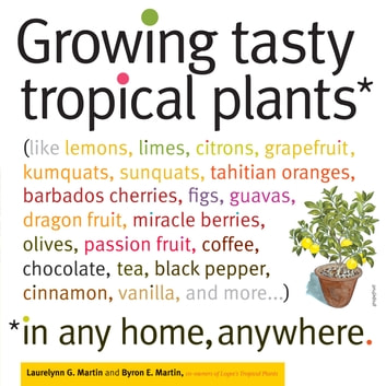 Growing Tasty Tropical Plants in Any Home, Anywhere - (like lemons, limes, citrons, grapefruit, kumquats, sunquats, tahitian oranges, barbados cherries, figs, guavas, dragon fruit, miracle berries, olives, passion fruit, coffee, chocolate, tea, black pepper, cinnamon, vanilla, and more) ebook by Byron E. Martin,Laurelynn G. Martin