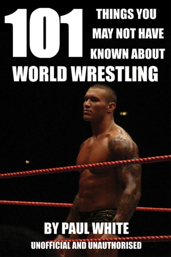101 Things You May Not Have Known About World Wrestling ebook by Paul White
