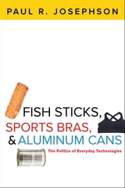 Fish Sticks, Sports Bras, and Aluminum Cans - The Politics of Everyday Technologies ebook by Paul R. Josephson