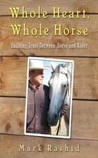Whole Heart, Whole Horse - Building Trust Between Horse and Rider ebook by Mark Rashid