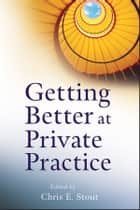 Getting Better at Private Practice ebook by Chris E. Stout