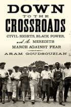 Down to the Crossroads - Civil Rights, Black Power, and the Meredith March Against Fear ebook by Aram Goudsouzian