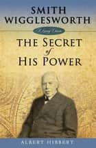 Smith Wigglesworth - Secret of His Power ebook by