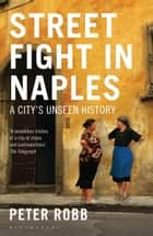 Street Fight in Naples - A City's Unseen History ebook by Peter Robb