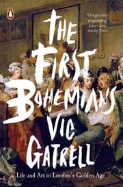 The First Bohemians - Life and Art in London's Golden Age ebook by Vic Gatrell