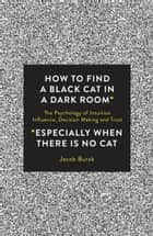 How to Find a Black Cat in a Dark Room - The Psychology of Intuition, Influence, Decision Making and Trust ebook by