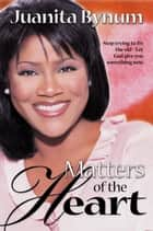 Matters Of The Heart - Stop trying to fix the old - let God give you something new ebook by Juanita Bynum