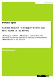 Samuel Becket's 'Waiting for Godot' and the Theater of the Absurd - 'Nothing is certain' - What makes Samuel Beckett's absurdist play to one of the most authentic representatives of the Theater of the Absurd? ebook by Stefanie Speri