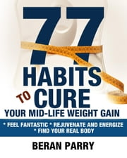 77 Habits To Cure Your Mid-Life Weight Gain ebook by Beran Parry