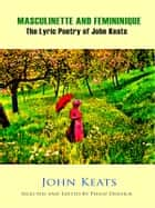 Masculinette and Femininique - The Lyric Poetry of John Keats - Selected and Edited by Philip Dossick ebook by John Keats
