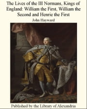 The Lives of the III Normans, Kings of England: William the First, William the Second and Henrie the First ebook by John Hayward