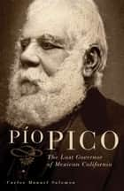 Pio Pico ebook by Dr. Carlos Manuel Salomon, Ph.D