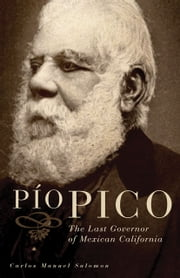 Pio Pico - The Last Governor of Mexican California ebook by Dr. Carlos Manuel Salomon, Ph.D