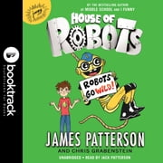 House of Robots: Robots Go Wild! audiobook by James Patterson, Chris Grabenstein