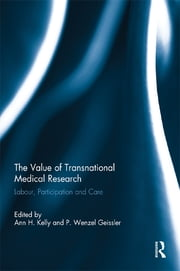 The Value of Transnational Medical Research - Labour, Participation and Care ebook by Ann H. Kelly,P. Wenzel Geissler