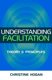 Understanding Facilitation: Theory & Principles ebook by Hogan, Christine
