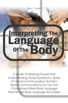 Interpreting The Language Of The Body - A Guide To Reading People And Understanding Facial Expression, Types Of Verbal Communication And Non Verbal Communications So You Can Comprehend Male Body Language And Female Body Language Accurately ebook by Mary T. Wyatt