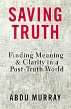 Saving Truth - Finding Meaning and Clarity in a Post-Truth World ebook by Abdu Murray