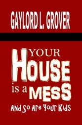 Your House Is A Mess: And So Are Your Kids ebook by Gaylord L. Grover