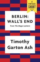 Berlin: Wall's End ebook by Timothy Garton Ash