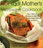 Not Your Mother's Microwave Cookbook - Fresh, Delicious, and Wholesome Main Dishes, Snacks, Sides, Desserts, and More eBook by Beth Hensperger