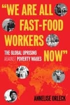 """We Are All Fast-Food Workers Now"" - The Global Uprising Against Poverty Wages ebook by Annelise Orleck"