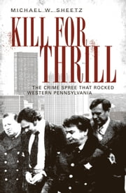 Kill for Thrill - The Crime Spree that Rocked Western Pennsylvania ebook by Michael W. Sheetz