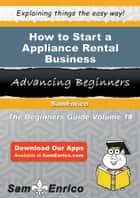How to Start a Appliance Rental Business ebook by Emma Cohen