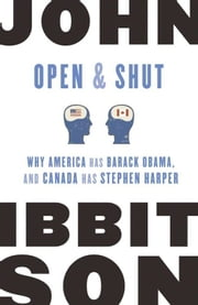 Open and Shut - Why America Has Barack Obama, and Canada Has Stephen Harper ebook by John Ibbitson