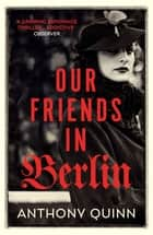 Our Friends in Berlin - the breathtaking twist-filled world war two novel you won't be able to put down in 2019 eBook by Anthony Quinn