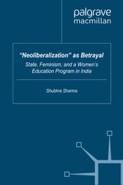 """Neoliberalization"" as Betrayal - State, Feminism, and a Women's Education Program in India ebook by S. Sharma"
