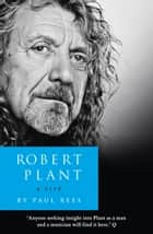 Robert Plant: A Life: The Biography eBook von Paul Rees
