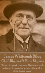 "Child Rhymes & Farm Rhymes - ""In fact, to speak in earnest, I believe it adds a charm, To spice the good a trifle with a little dust of harm""  ebook by James Whitcomb Riley"