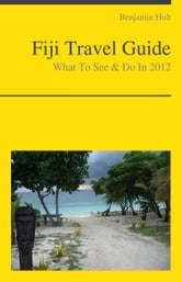 Fiji, South Pacific Travel Guide - What To See & Do ebook by Benjamin Holt