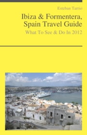 Ibiza & Formentera, Spain Travel Guide - What To See & Do In 2012 ebook by Esteban Tarrio