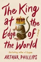 The King at the Edge of the World - A Novel eBook by Arthur Phillips
