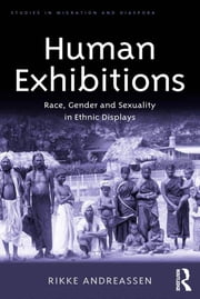 Human Exhibitions - Race, Gender and Sexuality in Ethnic Displays ebook by Rikke Andreassen