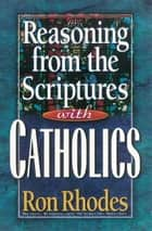 Reasoning from the Scriptures with Catholics ebook by Ron Rhodes