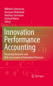 Innovation performance accounting - Financing Decisions and Risk Assessment of Innovation Processes ebook by