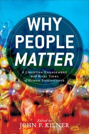 Why People Matter - A Christian Engagement with Rival Views of Human Significance ebook by John F. Kilner, Russell DiSilvestro, David Gushee,...