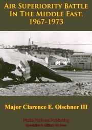 Air Superiority Battle In The Middle East, 1967-1973 ebook by Major Clarence E. Olschner III